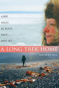 A Long Trek Home: 4,000 Miles by Boot, Raft and Ski by Erin McKittrick